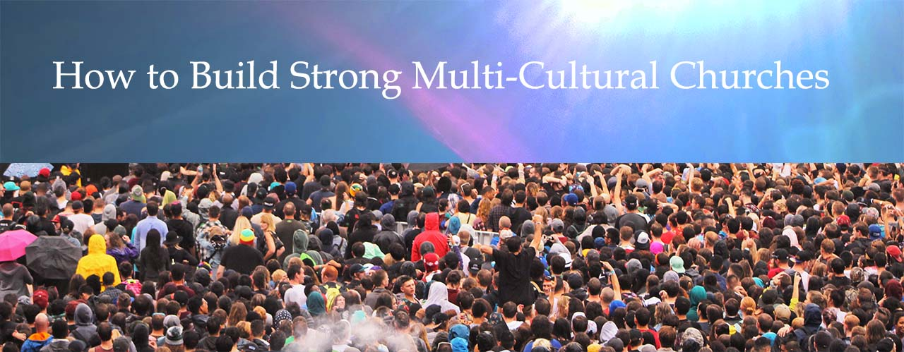 How to Build Strong Multi-Cultural Churches
